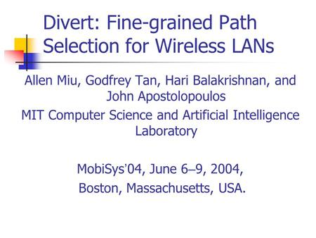 Divert: Fine-grained Path Selection for Wireless LANs Allen Miu, Godfrey Tan, Hari Balakrishnan, and John Apostolopoulos MIT Computer Science and Artificial.