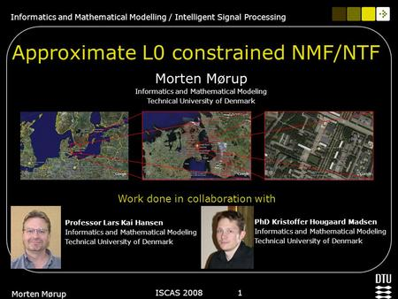 Informatics and Mathematical Modelling / Intelligent Signal Processing ISCAS 2008 1 Morten Mørup Approximate L0 constrained NMF/NTF Morten Mørup Informatics.