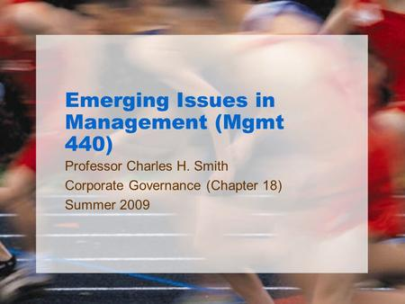 Emerging Issues in Management (Mgmt 440) Professor Charles H. Smith Corporate Governance (Chapter 18) Summer 2009.