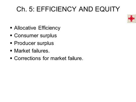 Ch. 5: EFFICIENCY AND EQUITY  Allocative Efficiency  Consumer surplus  Producer surplus  Market failures.  Corrections for market failure.