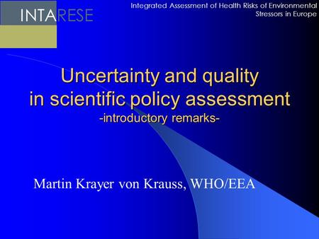 Uncertainty and quality in scientific policy assessment -introductory remarks- Martin Krayer von Krauss, WHO/EEA Integrated Assessment of Health Risks.