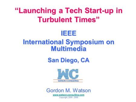 """Launching a Tech Start-up in Turbulent Times"" IEEE International Symposium on Multimedia San Diego, CA 12/15/09 Gordon M. Watson www.watson-consulting.com."