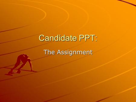 Candidate PPT: The Assignment. Requirements: Candidate Biography (at least 2 slides) Candidate's Position on the Issues (4-8s) Why your candidate thinks.