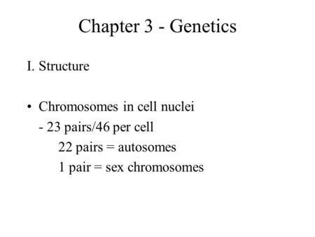 Chapter 3 - Genetics I.Structure Chromosomes in cell nuclei - 23 pairs/46 per cell 22 pairs = autosomes 1 pair = sex chromosomes.