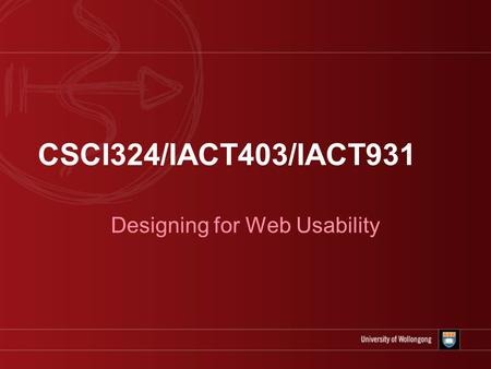 CSCI324/IACT403/IACT931 Designing for Web Usability.