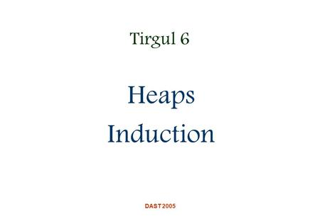 DAST 2005 Tirgul 6 Heaps Induction. DAST 2005 Heaps A binary heap is a nearly complete binary tree stored in an array object In a max heap, the value.