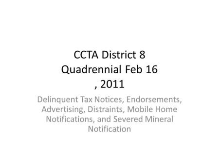 CCTA District 8 Quadrennial Feb 16, 2011 Delinquent Tax Notices, Endorsements, Advertising, Distraints, Mobile Home Notifications, and Severed Mineral.