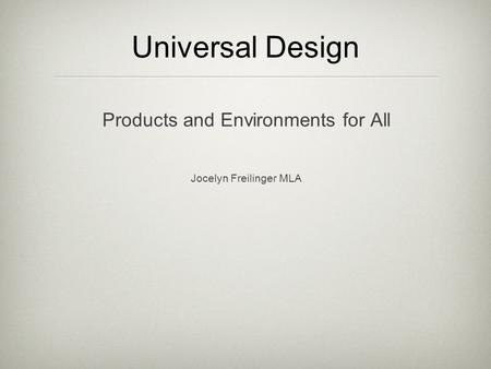 Universal Design Products and Environments for All Jocelyn Freilinger MLA.