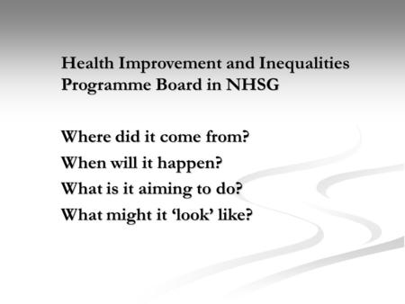 Health Improvement and Inequalities Programme Board in NHSG Where did it come from? When will it happen? What is it aiming to do? What might it 'look'