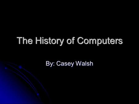 The History of Computers By: Casey Walsh. Introduction Computer history can be broken down into five generations of change. Computer history can be broken.