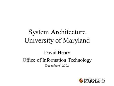 System Architecture University of Maryland David Henry Office of Information Technology December 6, 2002.