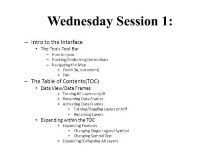 Wednesday Session 1: – Intro to the Interface The Tools Tool Bar – How to open – Docking/Undocking the toolbars – Navigating the Map » Zoom (in, out extent)