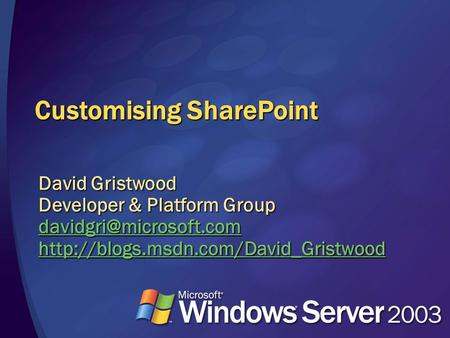Customising SharePoint David Gristwood Developer & Platform Group
