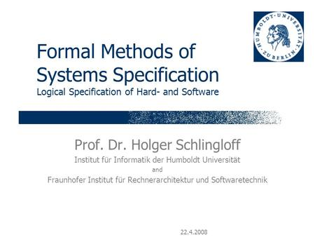 22.4.2008 Formal Methods of Systems Specification Logical Specification of Hard- and Software Prof. Dr. Holger Schlingloff Institut für Informatik der.