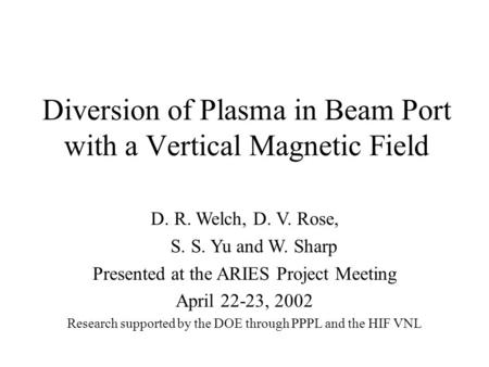 Diversion of Plasma in Beam Port with a Vertical Magnetic Field D. R. Welch, D. V. Rose, S. S. Yu and W. Sharp Presented at the ARIES Project Meeting April.