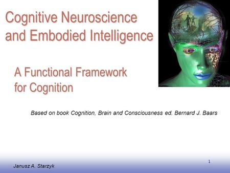 EE141 1 A Functional Framework for Cognition Janusz A. Starzyk Based on book Cognition, Brain and Consciousness ed. Bernard J. Baars Cognitive Neuroscience.