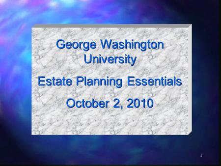 1 George Washington University Estate Planning Essentials October 2, 2010.