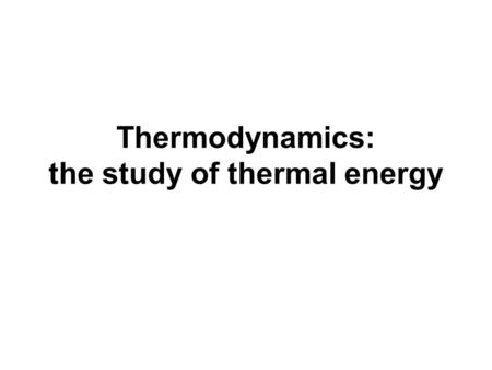 Thermodynamics: the study of thermal energy. Heat is NOT temperature. You do NOT measure heat with a thermometer! Heat is the flow of energy. Heat: Transfer.