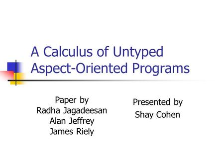 A Calculus of Untyped Aspect-Oriented Programs Paper by Radha Jagadeesan Alan Jeffrey James Riely Presented by Shay Cohen.
