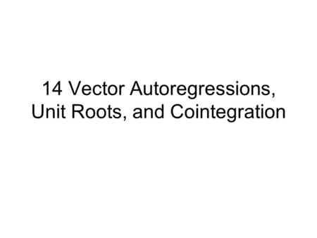 14 Vector Autoregressions, Unit Roots, and Cointegration.