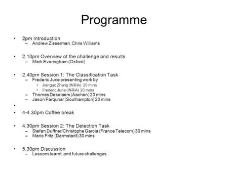 Programme 2pm Introduction –Andrew Zisserman, Chris Williams 2.10pm Overview of the challenge and results –Mark Everingham (Oxford) 2.40pm Session 1: The.