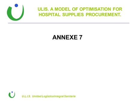 ULIS. A MODEL OF OPTIMISATION FOR HOSPITAL SUPPLIES PROCUREMENT. U.L.I.S. Unidad Logística Integral Sanitaria ANNEXE 7.