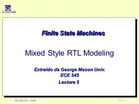 IC-UNICAMP MC 603/613 - 20061 - 1 Finite State Machines Mixed Style RTL Modeling Extraído da George Mason Univ. ECE 545 Lecture 5.
