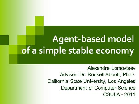 Agent-based model of a simple stable economy Alexandre Lomovtsev Advisor: Dr. Russell Abbott, Ph.D. California State University, Los Angeles Department.