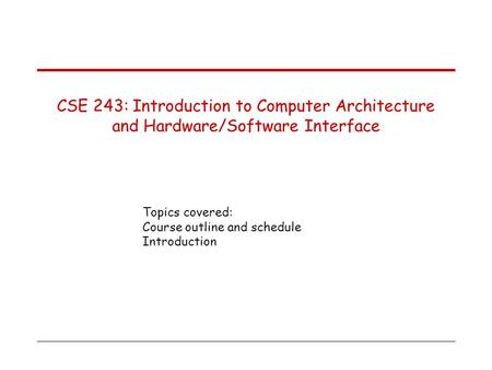 Topics covered: Course outline and schedule Introduction CSE 243: Introduction to Computer Architecture and Hardware/Software Interface.