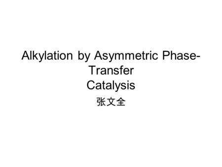Alkylation by Asymmetric Phase- Transfer Catalysis 张文全.