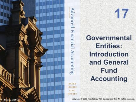 McGraw-Hill/Irwin Governmental Entities: Introduction and General Fund Accounting 17 Copyright © 2009 The McGraw-Hill Companies, Inc. All rights reserved.