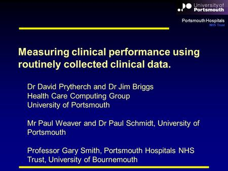 Portsmouth Hospitals NHS Trust Dr David Prytherch and Dr Jim Briggs Health Care Computing Group University of Portsmouth Mr Paul Weaver and Dr Paul Schmidt,