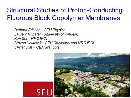 Structural Studies of Proton-Conducting Fluorous Block Copolymer Membranes Barbara Frisken – SFU Physics Laurant Rubatat - University of Fribourg Ken Shi.