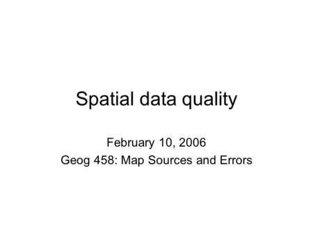 Spatial data quality February 10, 2006 Geog 458: Map Sources and Errors.