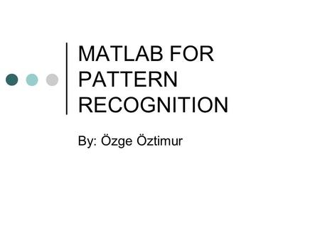 MATLAB FOR PATTERN RECOGNITION By: Özge Öztimur. How Much Do We Know? Anybody who has never used MATLAB?