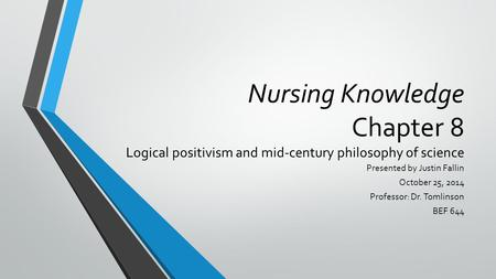 Nursing Knowledge Chapter 8 Logical positivism and mid-century philosophy of science Presented by Justin Fallin October 25, 2014 Professor: Dr. Tomlinson.