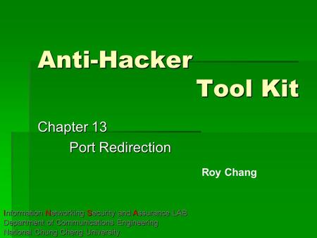 Anti-Hacker Tool Kit Chapter 13 Port Redirection Roy Chang Information Networking Security and Assurance LAB Department of Communications Engineering National.