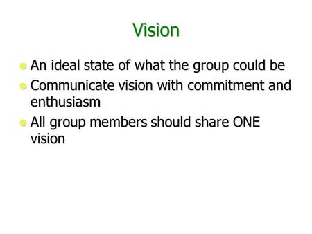 Vision An ideal state of what the group could be An ideal state of what the group could be Communicate vision with commitment and enthusiasm Communicate.