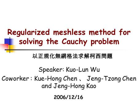 Regularized meshless method for solving the Cauchy problem Speaker: Kuo-Lun Wu Coworker : Kue-Hong Chen 、 Jeng-Tzong Chen and Jeng-Hong Kao 以正規化無網格法求解柯西問題.