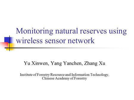 Monitoring natural reserves using wireless sensor network Yu Xinwen, Yang Yanchen, Zhang Xu Institute of Forestry Resource and Information Technology,