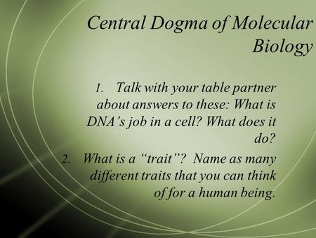 "Central Dogma of Molecular Biology 1. Talk with your table partner about answers to these: What is DNA's job in a cell? What does it do? 2. What is a ""trait""?"