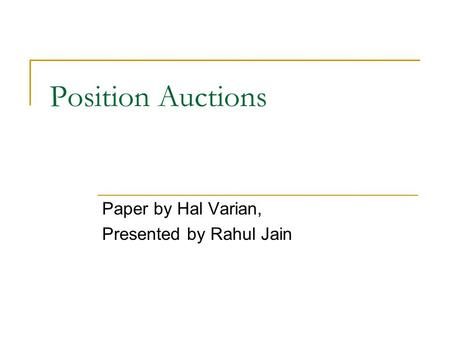 Position Auctions Paper by Hal Varian, Presented by Rahul Jain.