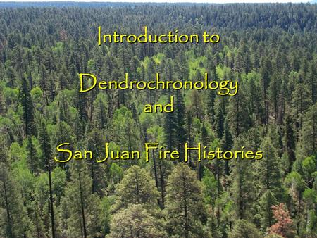 Introduction to Dendrochronology and San Juan Fire Histories.