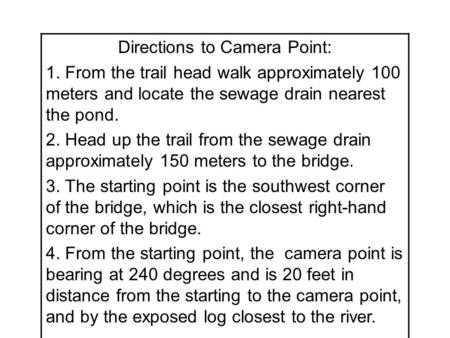 Directions to Camera Point: 1. From the trail head walk approximately 100 meters and locate the sewage drain nearest the pond. 2. Head up the trail from.
