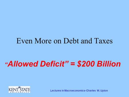 "Lectures in Macroeconomics- Charles W. Upton Even More on Debt and Taxes "" Allowed Deficit"" = $200 Billion."