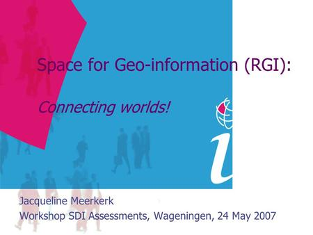 Space for Geo-information (RGI): Connecting worlds! Jacqueline Meerkerk Workshop SDI Assessments, Wageningen, 24 May 2007.