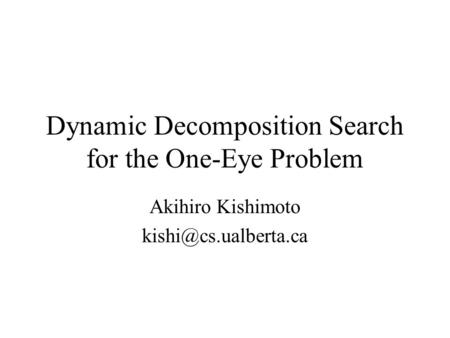 Dynamic Decomposition Search for the One-Eye Problem Akihiro Kishimoto