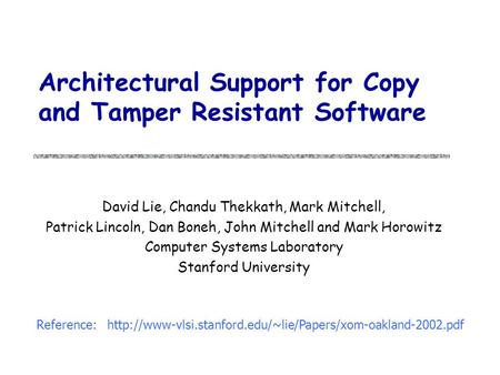 Architectural Support for Copy and Tamper Resistant Software David Lie, Chandu Thekkath, Mark Mitchell, Patrick Lincoln, Dan Boneh, John Mitchell and Mark.