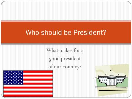 What makes for a good president of our country? Who should be President?