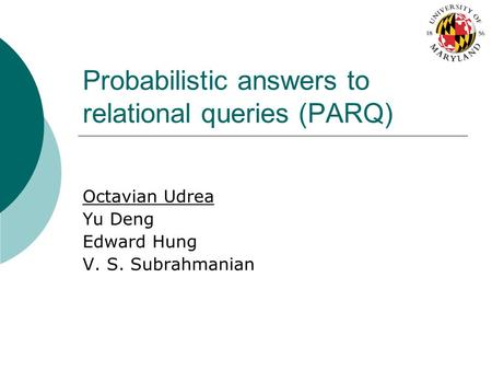 Probabilistic answers to relational queries (PARQ) Octavian Udrea Yu Deng Edward Hung V. S. Subrahmanian.